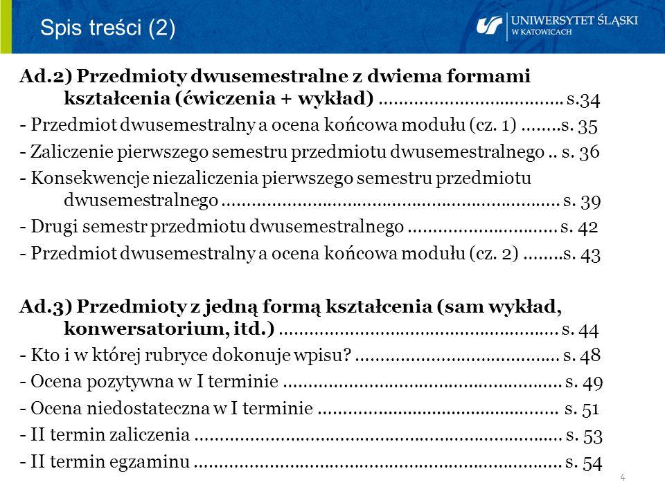 4 Spis treści (2) Ad.2) Przedmioty dwusemestralne z dwiema formami kształcenia (ćwiczenia + wykład) ……………………..….……. s.34 - Przedmiot dwusemestralny a