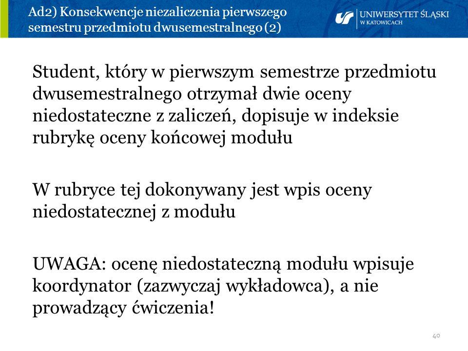 40 Ad2) Konsekwencje niezaliczenia pierwszego semestru przedmiotu dwusemestralnego (2) Student, który w pierwszym semestrze przedmiotu dwusemestralneg
