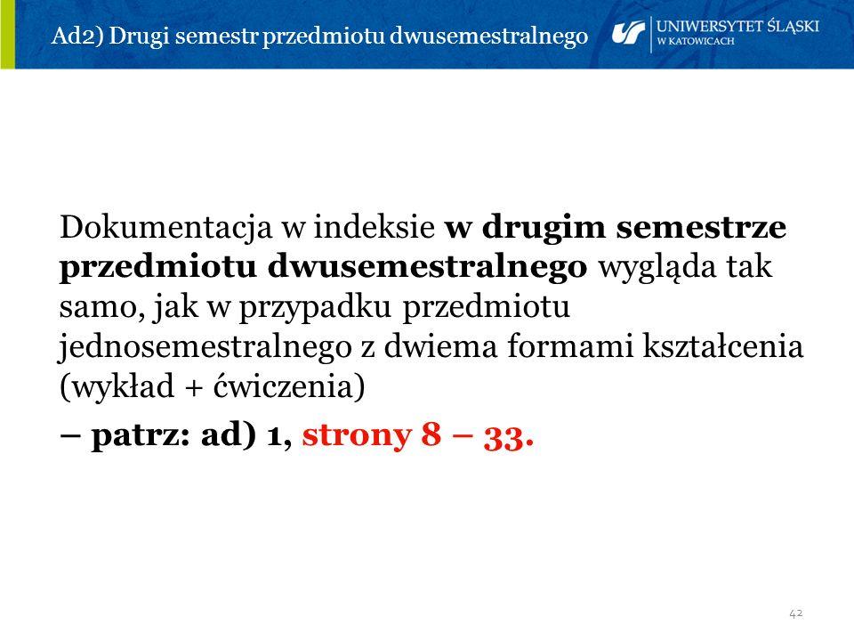 42 Ad2) Drugi semestr przedmiotu dwusemestralnego Dokumentacja w indeksie w drugim semestrze przedmiotu dwusemestralnego wygląda tak samo, jak w przyp