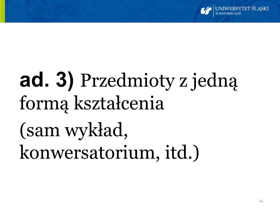 44 ad. 3) Przedmioty z jedną formą kształcenia (sam wykład, konwersatorium, itd.)