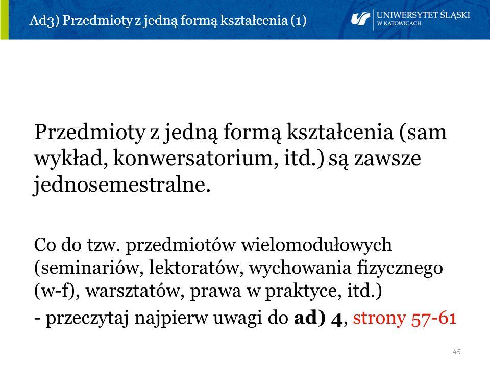 45 Ad3) Przedmioty z jedną formą kształcenia (1) Przedmioty z jedną formą kształcenia (sam wykład, konwersatorium, itd.) są zawsze jednosemestralne. C