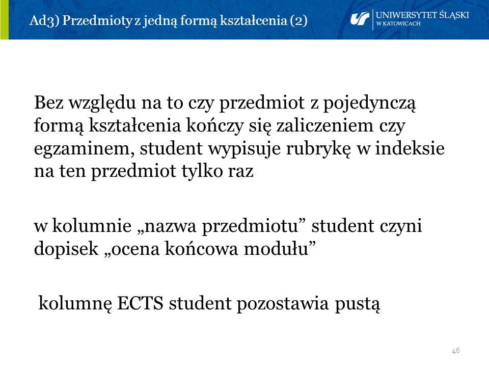 46 Ad3) Przedmioty z jedną formą kształcenia (2) Bez względu na to czy przedmiot z pojedynczą formą kształcenia kończy się zaliczeniem czy egzaminem,