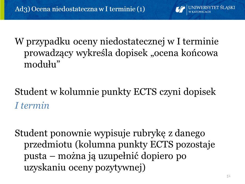 51 Ad3) Ocena niedostateczna w I terminie (1) W przypadku oceny niedostatecznej w I terminie prowadzący wykreśla dopisek ocena końcowa modułu Student