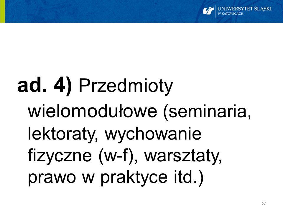 57 ad. 4) Przedmioty wielomodułowe (seminaria, lektoraty, wychowanie fizyczne (w-f), warsztaty, prawo w praktyce itd.)