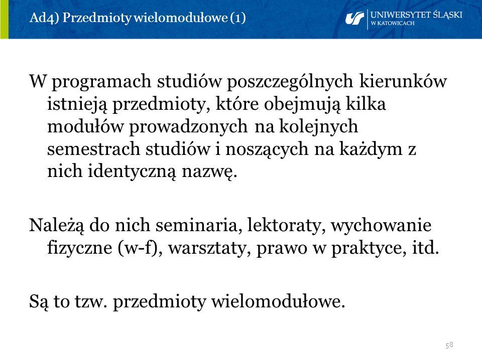 58 Ad4) Przedmioty wielomodułowe (1) W programach studiów poszczególnych kierunków istnieją przedmioty, które obejmują kilka modułów prowadzonych na k