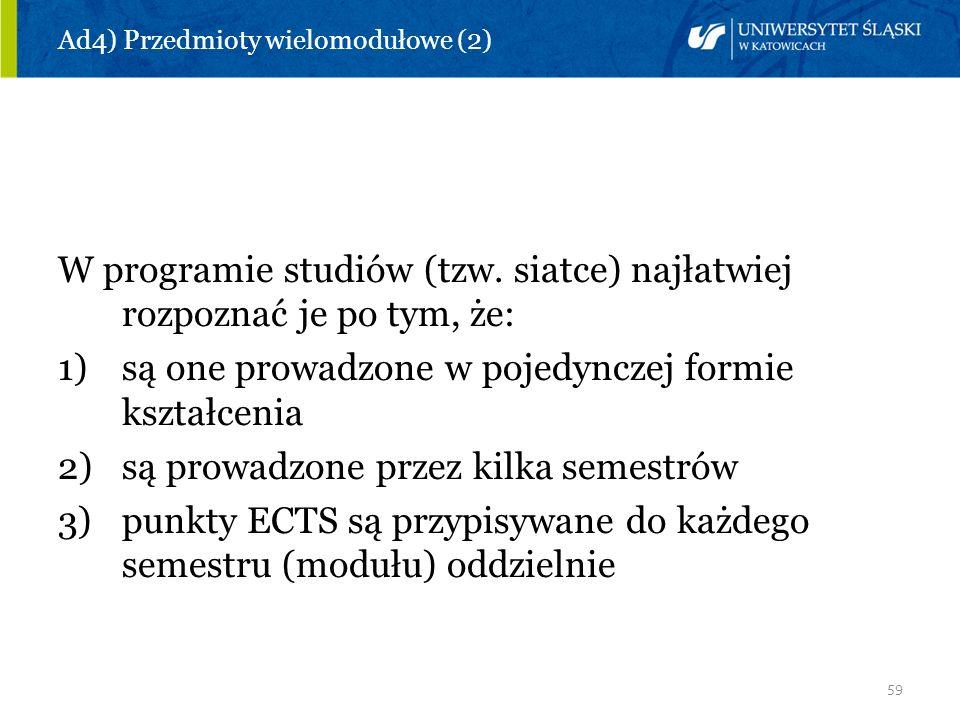 59 Ad4) Przedmioty wielomodułowe (2) W programie studiów (tzw. siatce) najłatwiej rozpoznać je po tym, że: 1)są one prowadzone w pojedynczej formie ks
