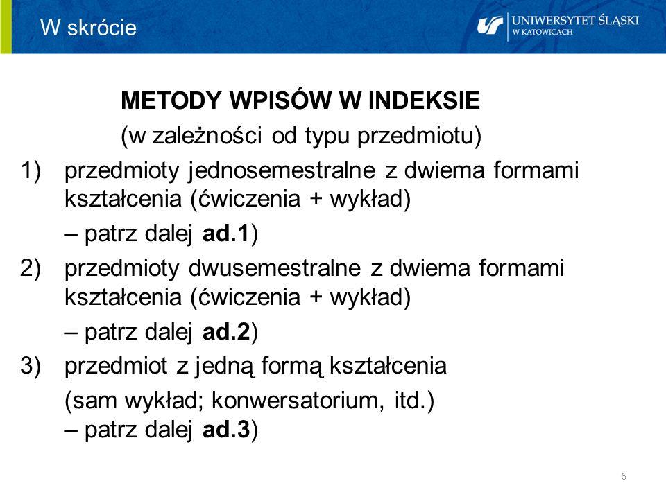 6 W skrócie METODY WPISÓW W INDEKSIE (w zależności od typu przedmiotu) 1)przedmioty jednosemestralne z dwiema formami kształcenia (ćwiczenia + wykład)