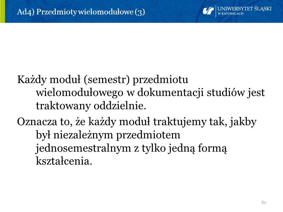 60 Ad4) Przedmioty wielomodułowe (3) Każdy moduł (semestr) przedmiotu wielomodułowego w dokumentacji studiów jest traktowany oddzielnie. Oznacza to, ż