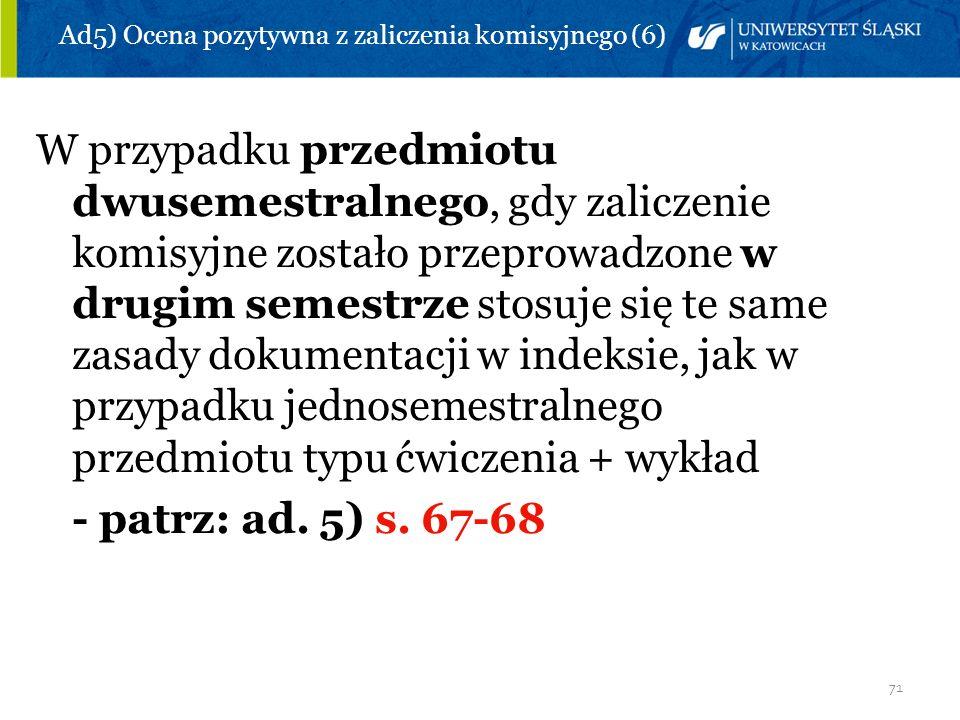 71 Ad5) Ocena pozytywna z zaliczenia komisyjnego (6) W przypadku przedmiotu dwusemestralnego, gdy zaliczenie komisyjne zostało przeprowadzone w drugim