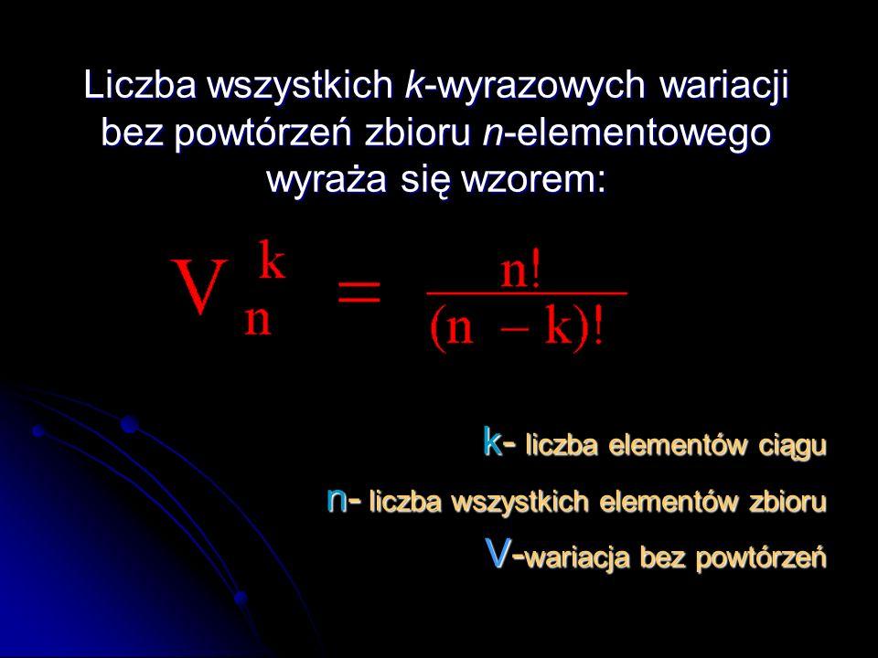 Liczba wszystkich k-wyrazowych wariacji bez powtórzeń zbioru n-elementowego wyraża się wzorem: k- liczba elementów ciągu n- liczba wszystkich elementów zbioru V- wariacja bez powtórzeń