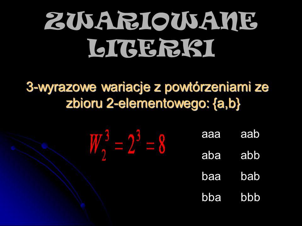 3-wyrazowe wariacje z powtórzeniami ze zbioru 2-elementowego: {a,b} aaa aab aba abb baa bab bba bbb ZWARIOWANE LITERKI