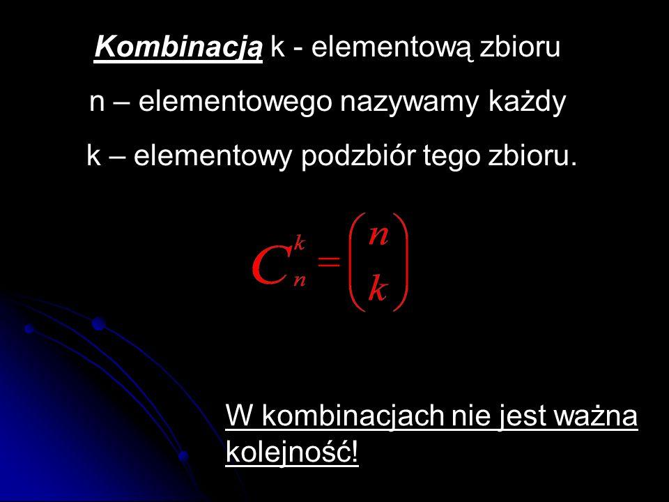 Kombinacją k - elementową zbioru n – elementowego nazywamy każdy k – elementowy podzbiór tego zbioru. W kombinacjach nie jest ważna kolejność!