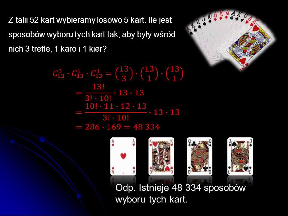 Z talii 52 kart wybieramy losowo 5 kart. Ile jest sposobów wyboru tych kart tak, aby były wśród nich 3 trefle, 1 karo i 1 kier? Odp. Istnieje 48 334 s