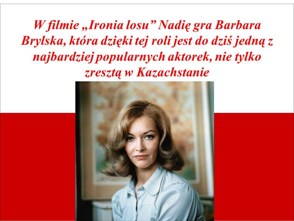 W filmie Ironia losu Nadię gra Barbara Brylska, która dzięki tej roli jest do dziś jedną z najbardziej popularnych aktorek, nie tylko zresztą w Kazach