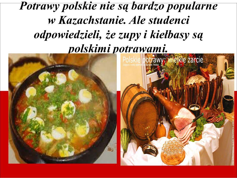Potrawy polskie nie są bardzo popularne w Kazachstanie. Ale studenci odpowiedzieli, że zupy i kiełbasy są polskimi potrawami.
