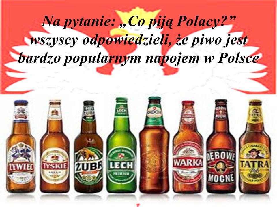 Na pytanie: Co piją Polacy? wszyscy odpowiedzieli, że piwo jest bardzo popularnym napojem w Polsce