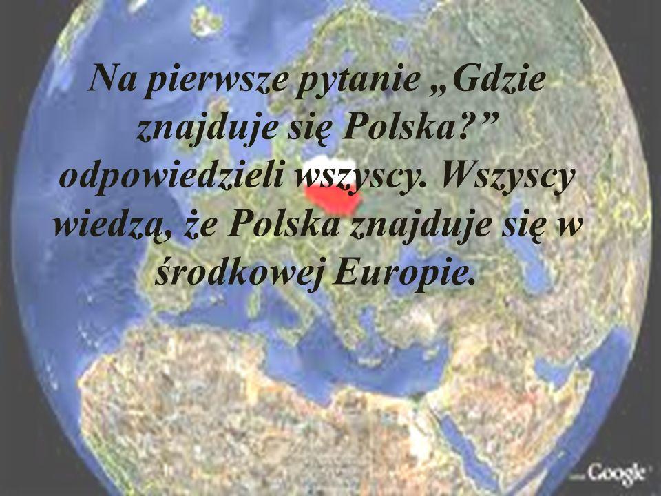 Na pierwsze pytanie Gdzie znajduje się Polska? odpowiedzieli wszyscy. Wszyscy wiedzą, że Polska znajduje się w środkowej Europie.