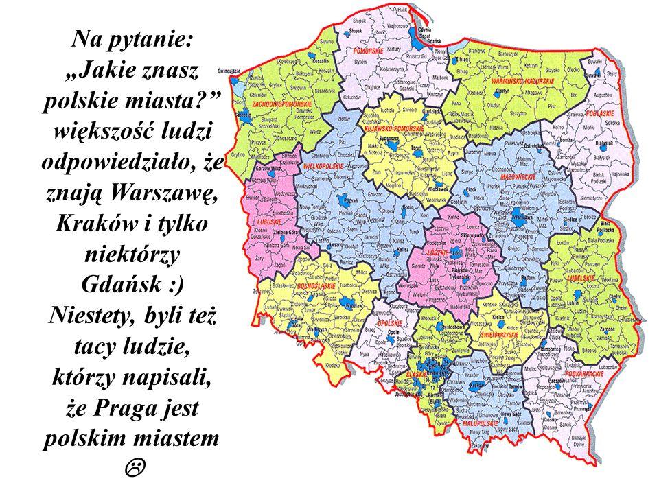 Na pytanie: Jakie znasz polskie miasta? większość ludzi odpowiedziało, że znają Warszawę, Kraków i tylko niektórzy Gdańsk :) Niestety, byli też tacy l