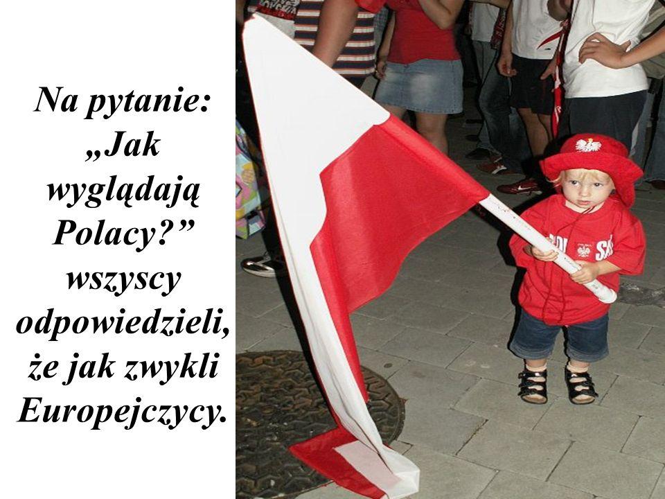 Na pytanie: Jak wyglądają Polacy? wszyscy odpowiedzieli, że jak zwykli Europejczycy.