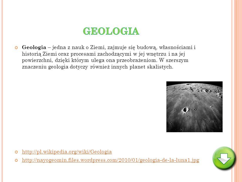 Geologia – jedna z nauk o Ziemi, zajmuje się budową, własnościami i historią Ziemi oraz procesami zachodzącymi w jej wnętrzu i na jej powierzchni, dzi