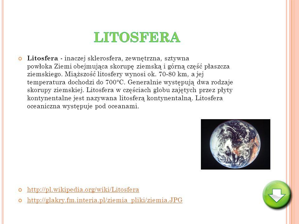Litosfera - inaczej sklerosfera, zewnętrzna, sztywna powłoka Ziemi obejmująca skorupę ziemską i górną część płaszcza ziemskiego. Miąższość litosfery w