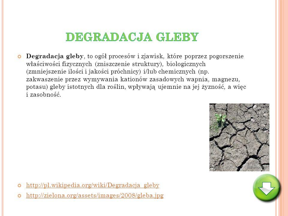Degradacja gleby, to ogół procesów i zjawisk, które poprzez pogorszenie właściwości fizycznych (zniszczenie struktury), biologicznych (zmniejszenie il