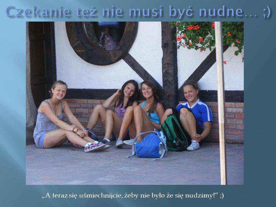 A teraz się uśmiechnijcie, żeby nie było że się nudzimy! ;)