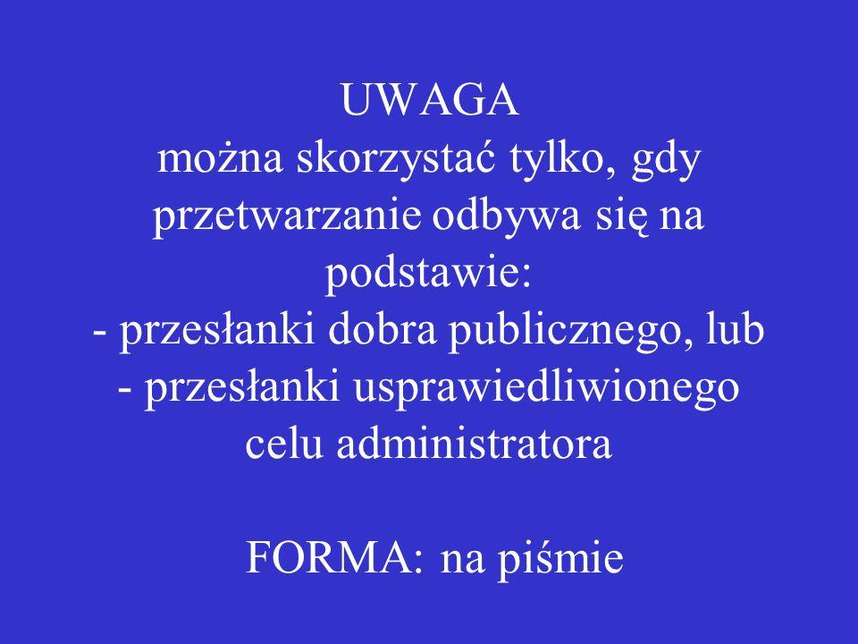 UWAGA można skorzystać tylko, gdy przetwarzanie odbywa się na podstawie: - przesłanki dobra publicznego, lub - przesłanki usprawiedliwionego celu admi
