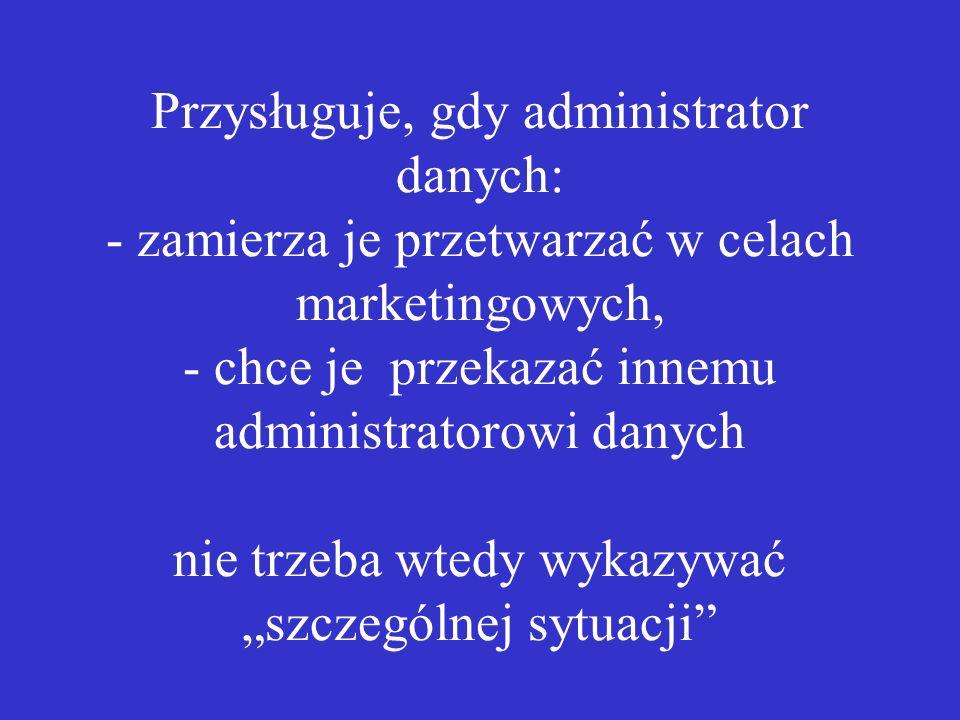 Przysługuje, gdy administrator danych: - zamierza je przetwarzać w celach marketingowych, - chce je przekazać innemu administratorowi danych nie trzeb