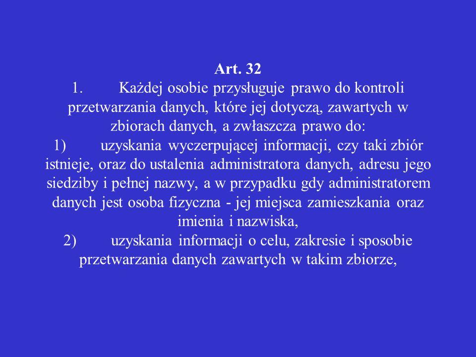 Art. 32 1.Każdej osobie przysługuje prawo do kontroli przetwarzania danych, które jej dotyczą, zawartych w zbiorach danych, a zwłaszcza prawo do: 1)uz
