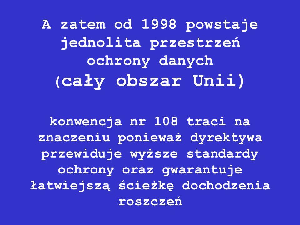 A zatem od 1998 powstaje jednolita przestrzeń ochrony danych ( cały obszar Unii) konwencja nr 108 traci na znaczeniu ponieważ dyrektywa przewiduje wyż