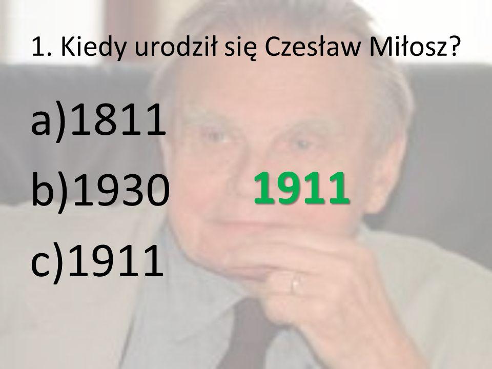1. Kiedy urodził się Czesław Miłosz? a)1811 b)1930 c)1911 1911