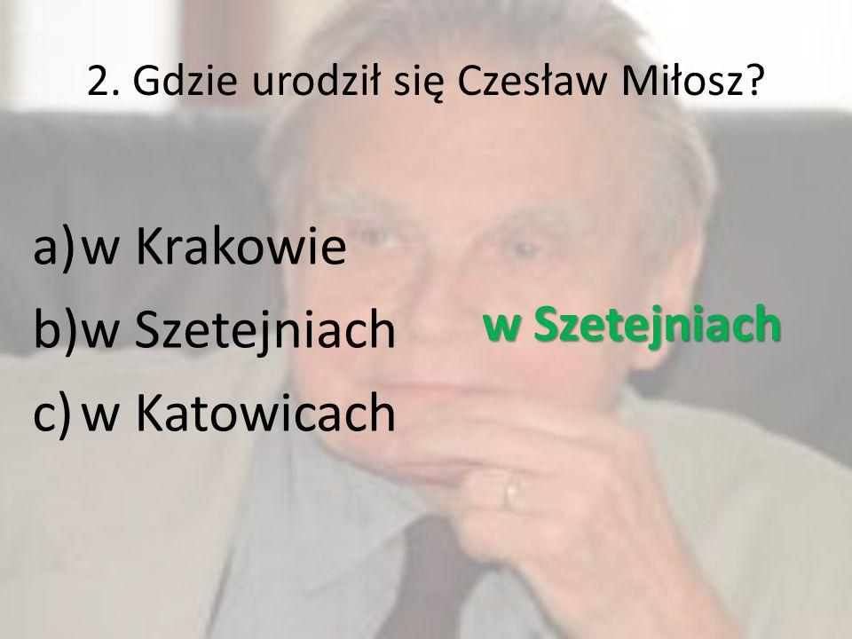 2. Gdzie urodził się Czesław Miłosz? a)w Krakowie b)w Szetejniach c)w Katowicach w Szetejniach