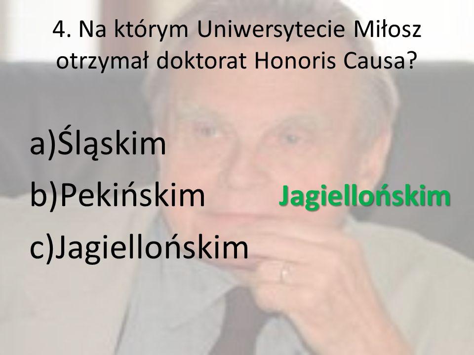 4. Na którym Uniwersytecie Miłosz otrzymał doktorat Honoris Causa? a)Śląskim b)Pekińskim c)Jagiellońskim Jagiellońskim