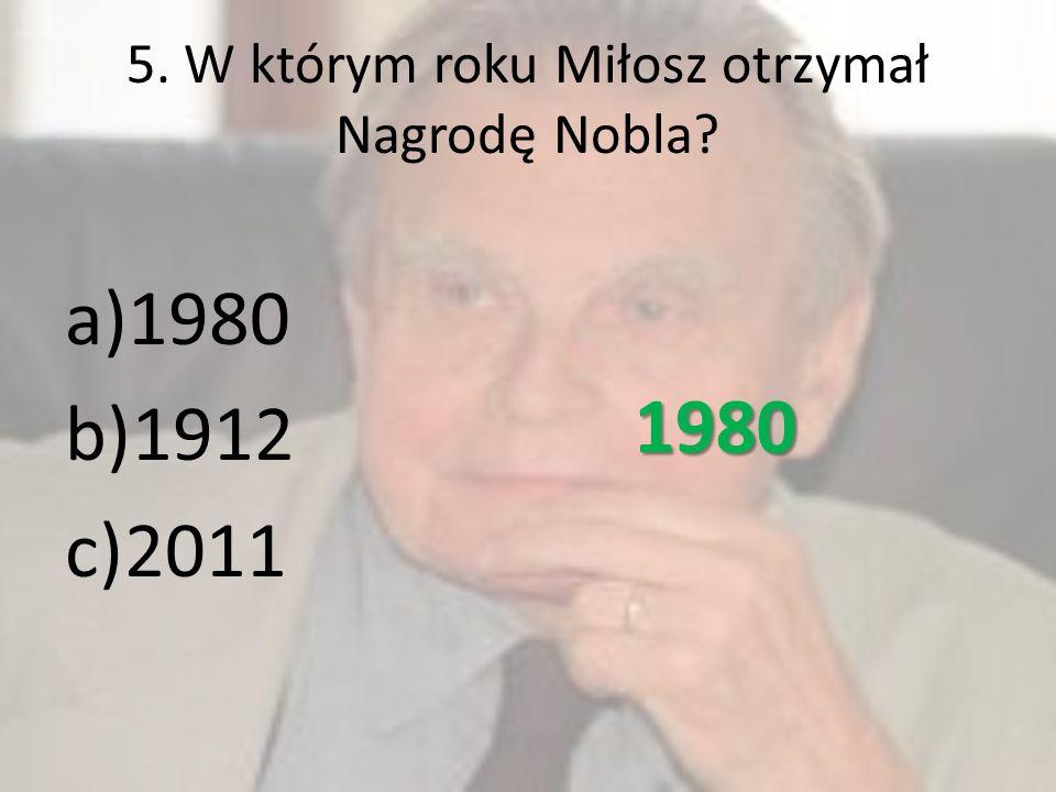 5. W którym roku Miłosz otrzymał Nagrodę Nobla? a)1980 b)1912 c)2011 1980
