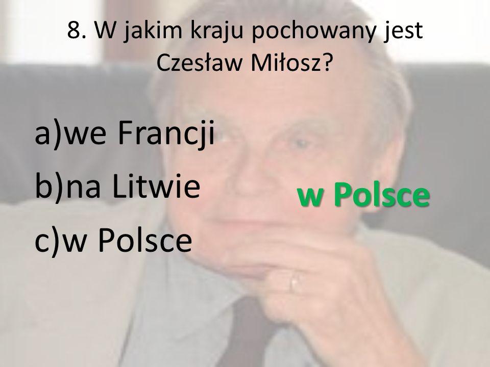 8. W jakim kraju pochowany jest Czesław Miłosz? a)we Francji b)na Litwie c)w Polsce w Polsce