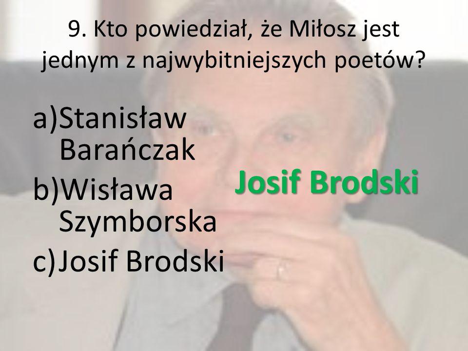 9. Kto powiedział, że Miłosz jest jednym z najwybitniejszych poetów? a)Stanisław Barańczak b)Wisława Szymborska c)Josif Brodski Josif Brodski
