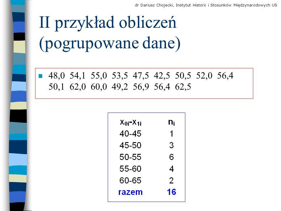 II przykład obliczeń (pogrupowane dane) 48,0 54,1 55,0 53,5 47,5 42,5 50,5 52,0 56,4 50,1 62,0 60,0 49,2 56,9 56,4 62,5 dr Dariusz Chojecki, Instytut Historii i Stosunków Międzynarodowych US