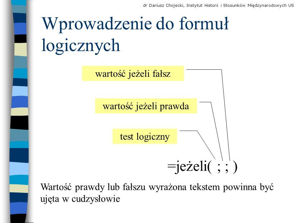 Wprowadzenie do formuł logicznych =jeżeli( ; ; ) test logiczny wartość jeżeli prawda wartość jeżeli fałsz Wartość prawdy lub fałszu wyrażona tekstem powinna być ujęta w cudzysłowie dr Dariusz Chojecki, Instytut Historii i Stosunków Międzynarodowych US