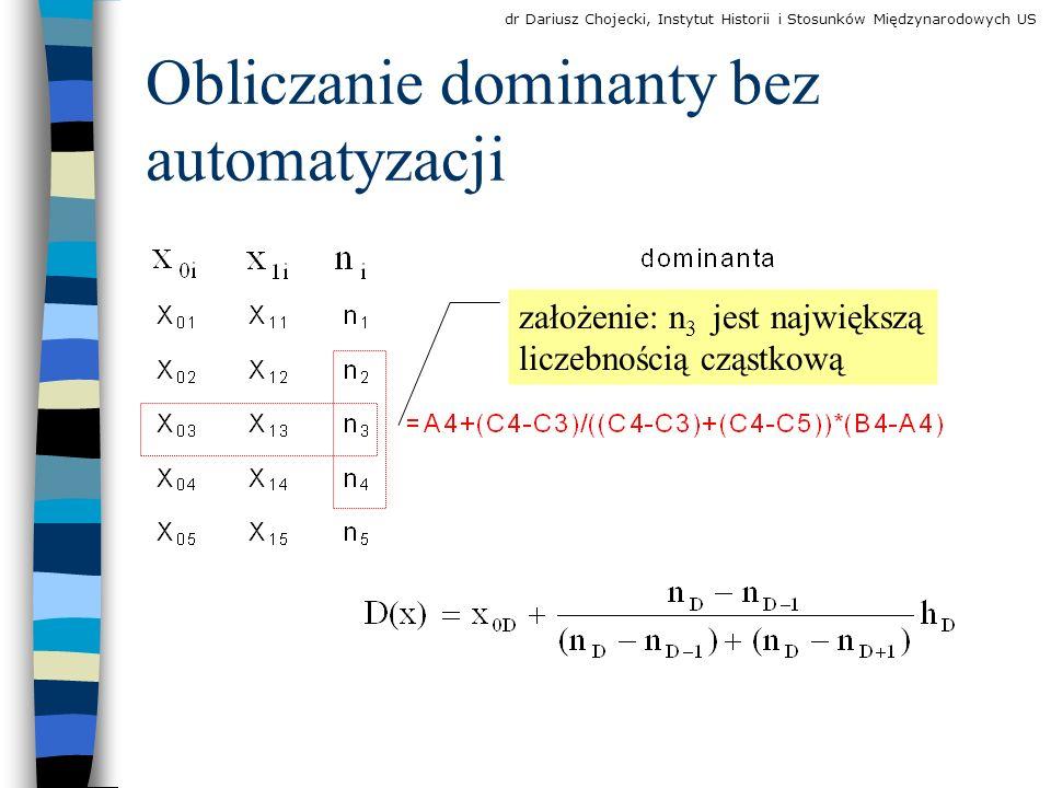 Obliczanie dominanty bez automatyzacji założenie: n 3 jest największą liczebnością cząstkową dr Dariusz Chojecki, Instytut Historii i Stosunków Międzynarodowych US