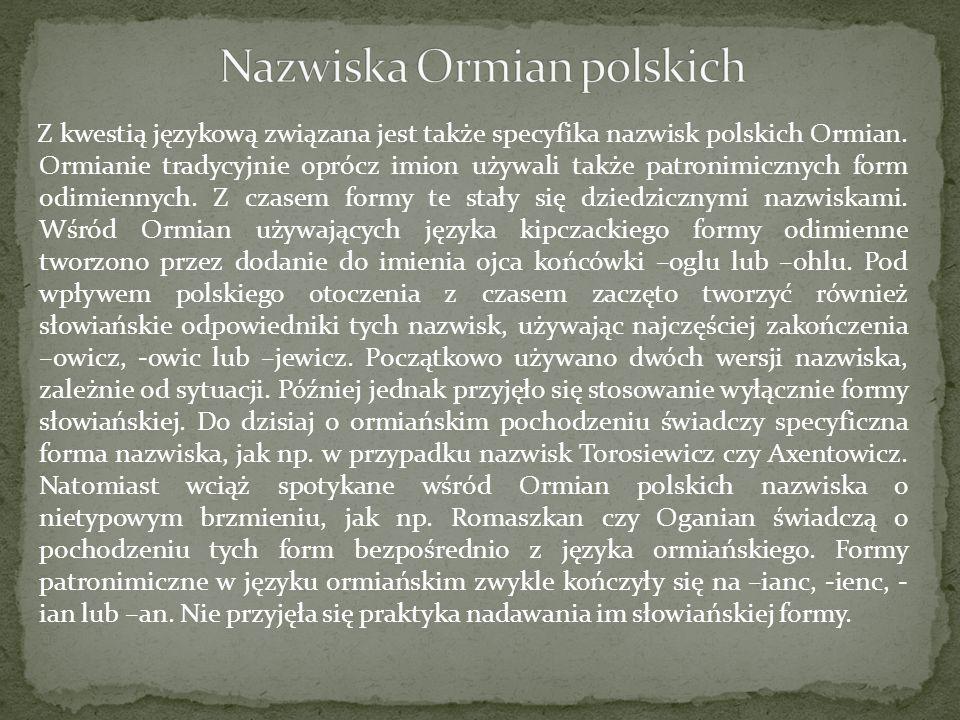 Z kwestią językową związana jest także specyfika nazwisk polskich Ormian. Ormianie tradycyjnie oprócz imion używali także patronimicznych form odimien
