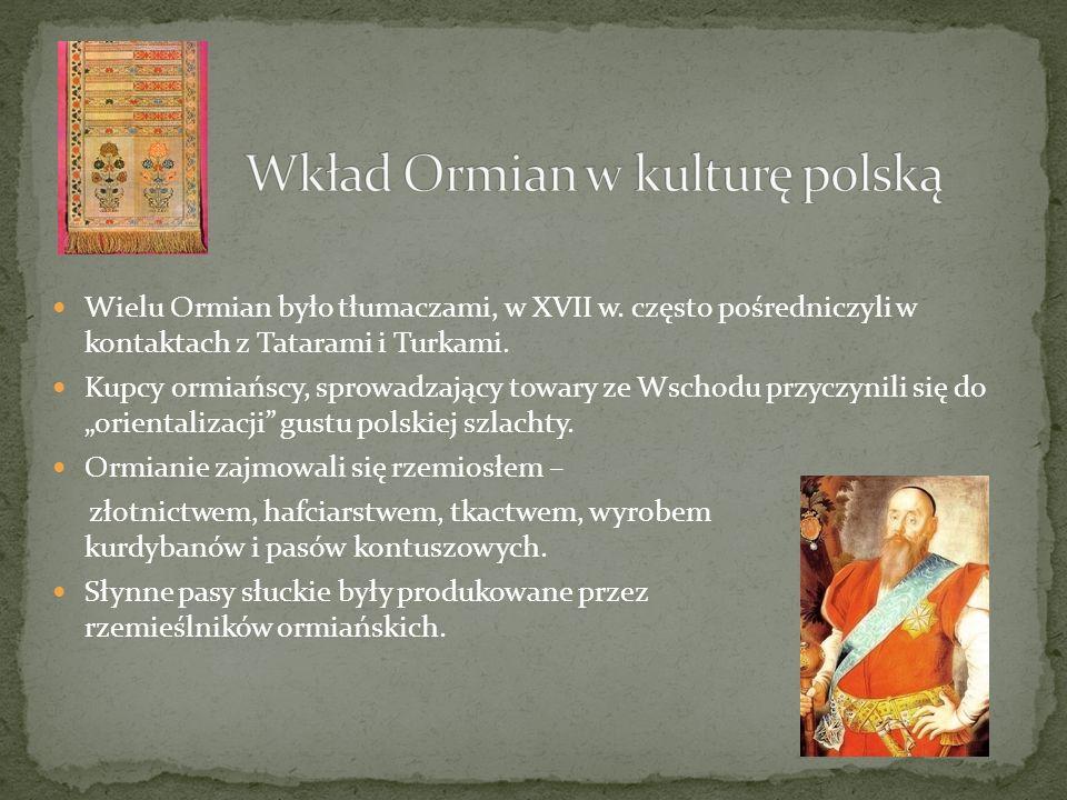 Wielu Ormian było tłumaczami, w XVII w. często pośredniczyli w kontaktach z Tatarami i Turkami. Kupcy ormiańscy, sprowadzający towary ze Wschodu przyc
