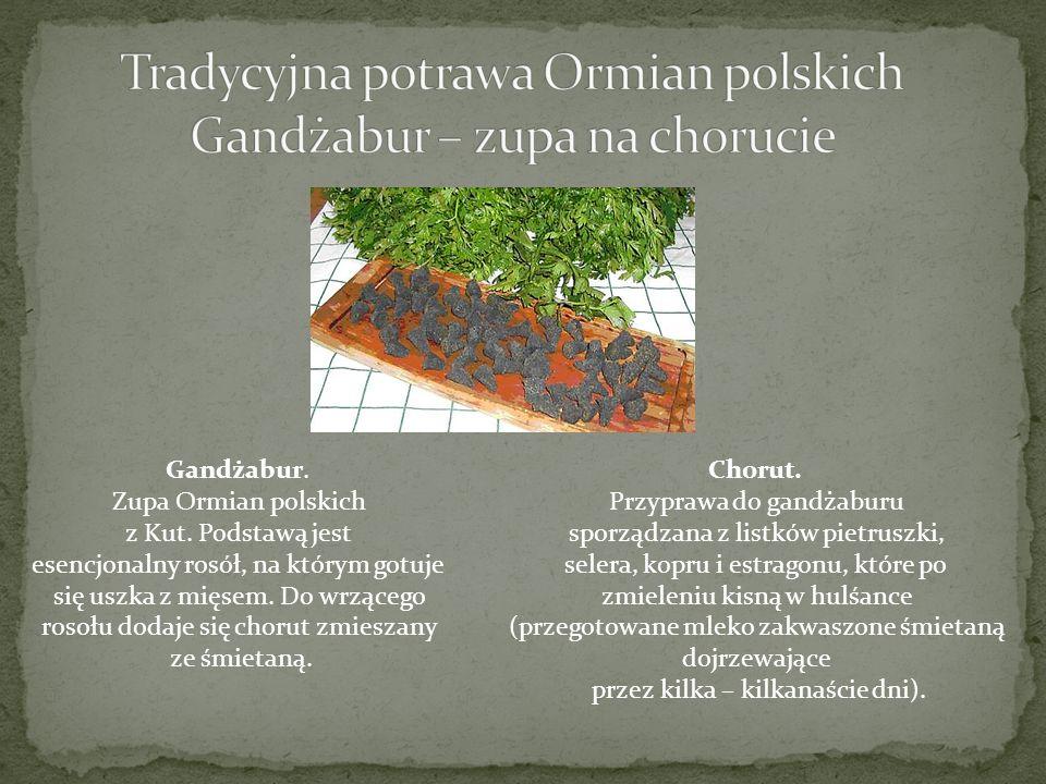 Gandżabur. Zupa Ormian polskich z Kut. Podstawą jest esencjonalny rosół, na którym gotuje się uszka z mięsem. Do wrzącego rosołu dodaje się chorut zmi