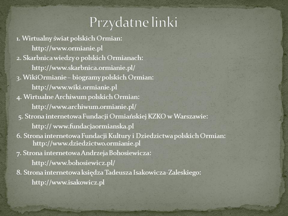 1. Wirtualny świat polskich Ormian: http://www.ormianie.pl 2. Skarbnica wiedzy o polskich Ormianach: http://www.skarbnica.ormianie.pl/ 3. WikiOrmianie