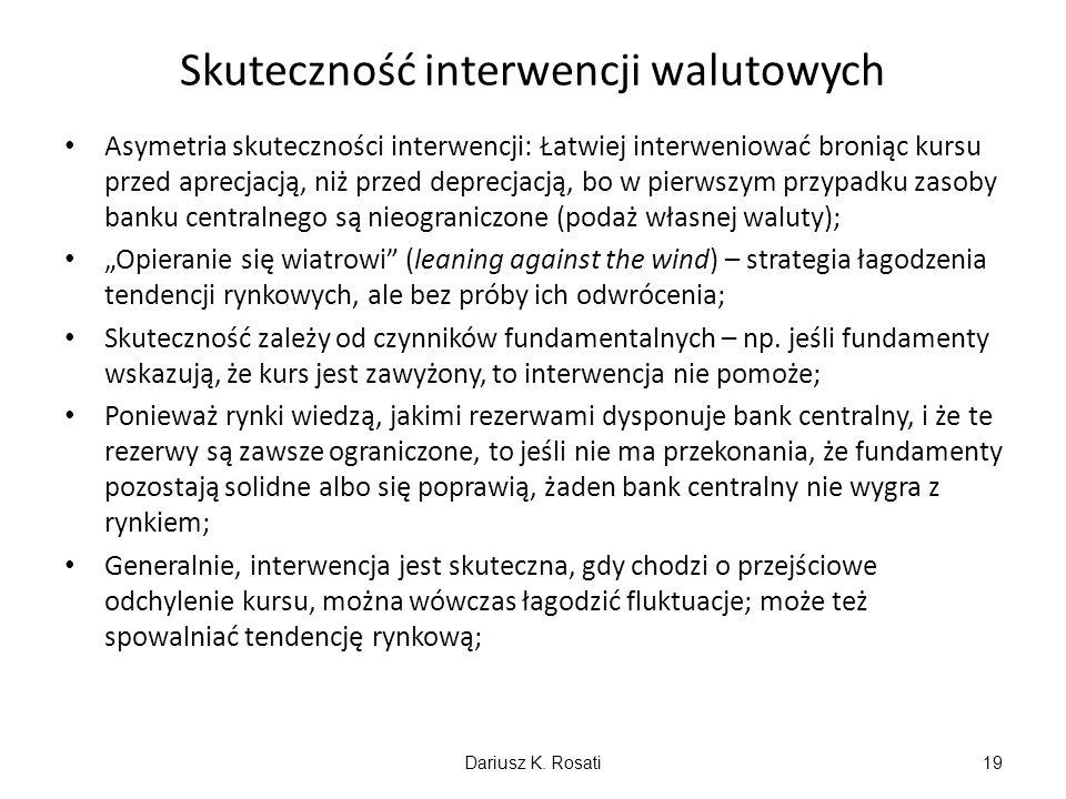 Skuteczność interwencji walutowych Asymetria skuteczności interwencji: Łatwiej interweniować broniąc kursu przed aprecjacją, niż przed deprecjacją, bo w pierwszym przypadku zasoby banku centralnego są nieograniczone (podaż własnej waluty); Opieranie się wiatrowi (leaning against the wind) – strategia łagodzenia tendencji rynkowych, ale bez próby ich odwrócenia; Skuteczność zależy od czynników fundamentalnych – np.