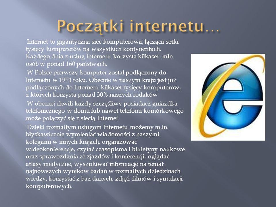 Internet to gigantyczna sieć komputerowa, łącząca setki tysięcy komputerów na wszystkich kontynentach. Każdego dnia z usług Internetu korzysta kilkase