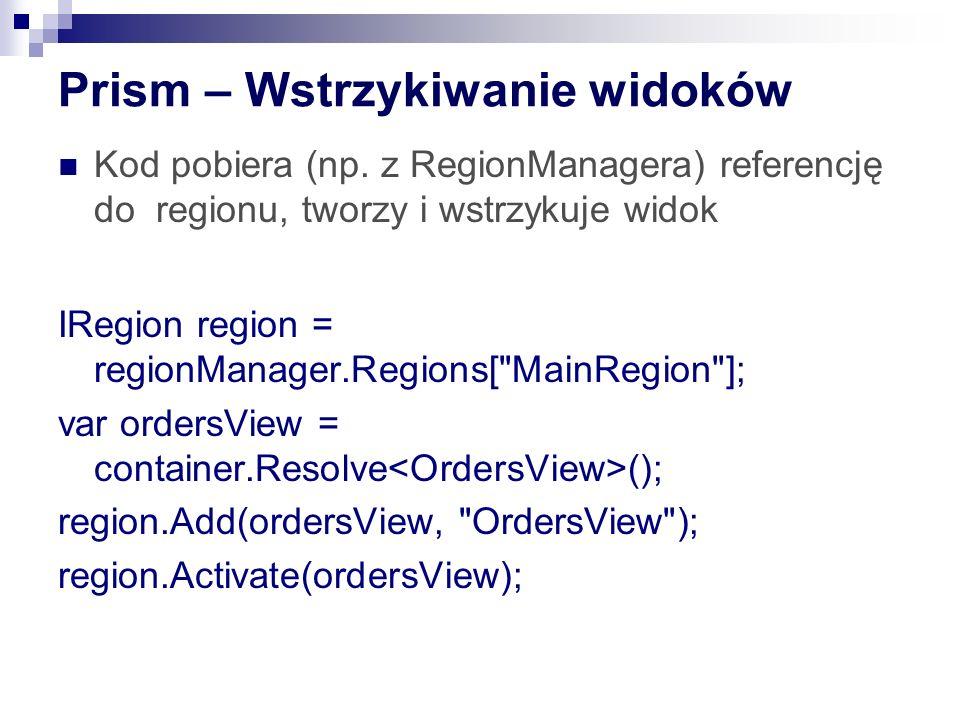 Prism – Wstrzykiwanie widoków Kod pobiera (np. z RegionManagera) referencję do regionu, tworzy i wstrzykuje widok IRegion region = regionManager.Regio