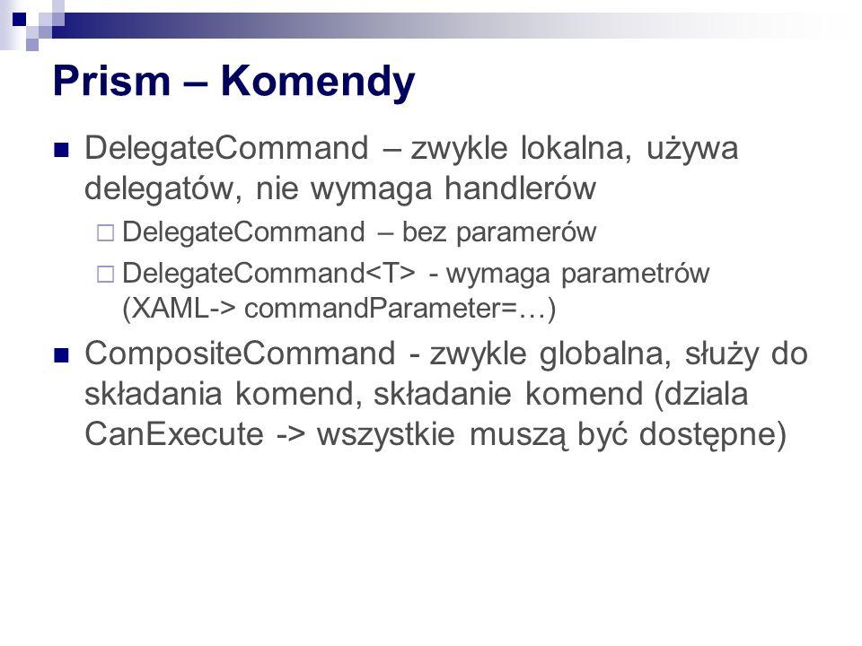 Prism – Komendy DelegateCommand – zwykle lokalna, używa delegatów, nie wymaga handlerów DelegateCommand – bez paramerów DelegateCommand - wymaga param