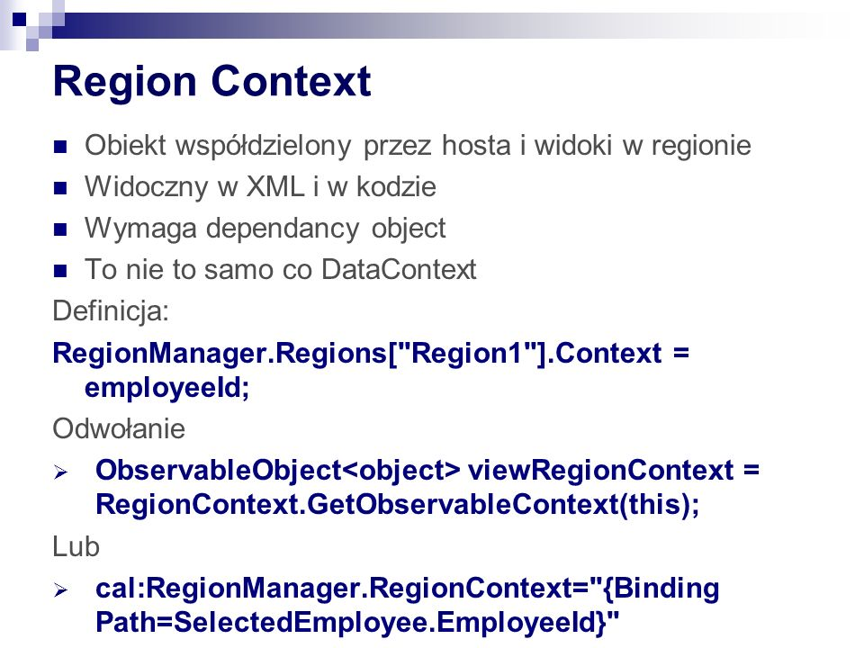 Region Context Obiekt współdzielony przez hosta i widoki w regionie Widoczny w XML i w kodzie Wymaga dependancy object To nie to samo co DataContext Definicja: RegionManager.Regions[ Region1 ].Context = employeeId; Odwołanie ObservableObject viewRegionContext = RegionContext.GetObservableContext(this); Lub cal:RegionManager.RegionContext= {Binding Path=SelectedEmployee.EmployeeId}