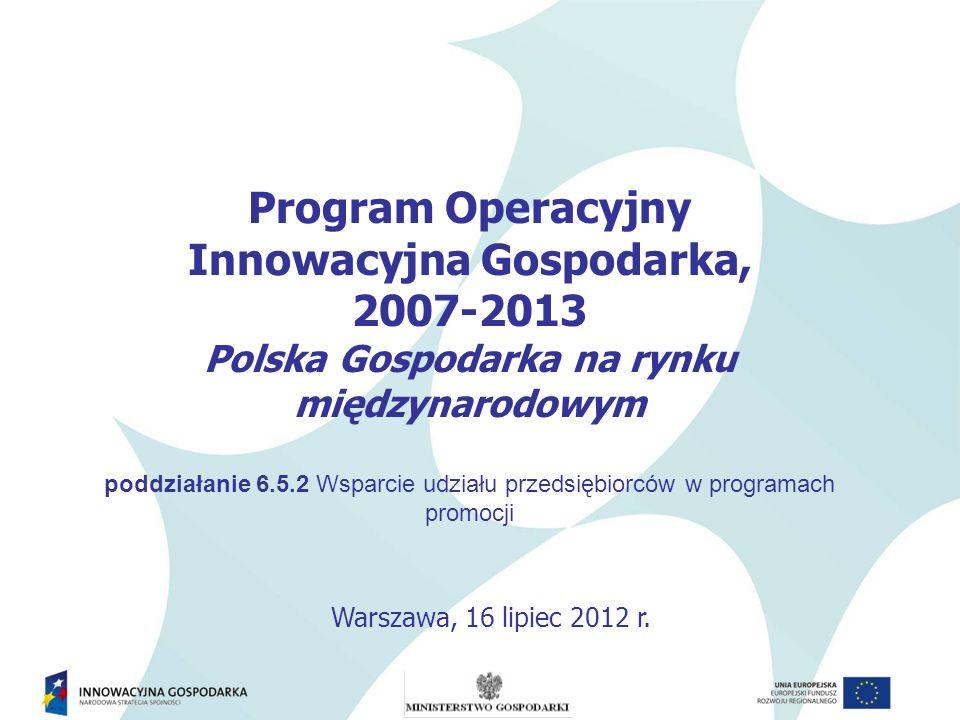 Program Operacyjny Innowacyjna Gospodarka, 2007-2013 Polska Gospodarka na rynku międzynarodowym poddziałanie 6.5.2 Wsparcie udziału przedsiębiorców w programach promocji Warszawa, 16 lipiec 2012 r.